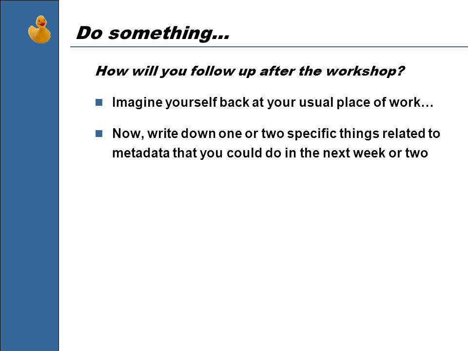 Do something… How will you follow up after the workshop? Imagine yourself back at your usual place of work… Now, write down one or two specific things