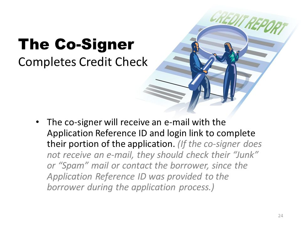 The Co-Signer Completes Credit Check The co-signer will receive an e-mail with the Application Reference ID and login link to complete their portion of the application.