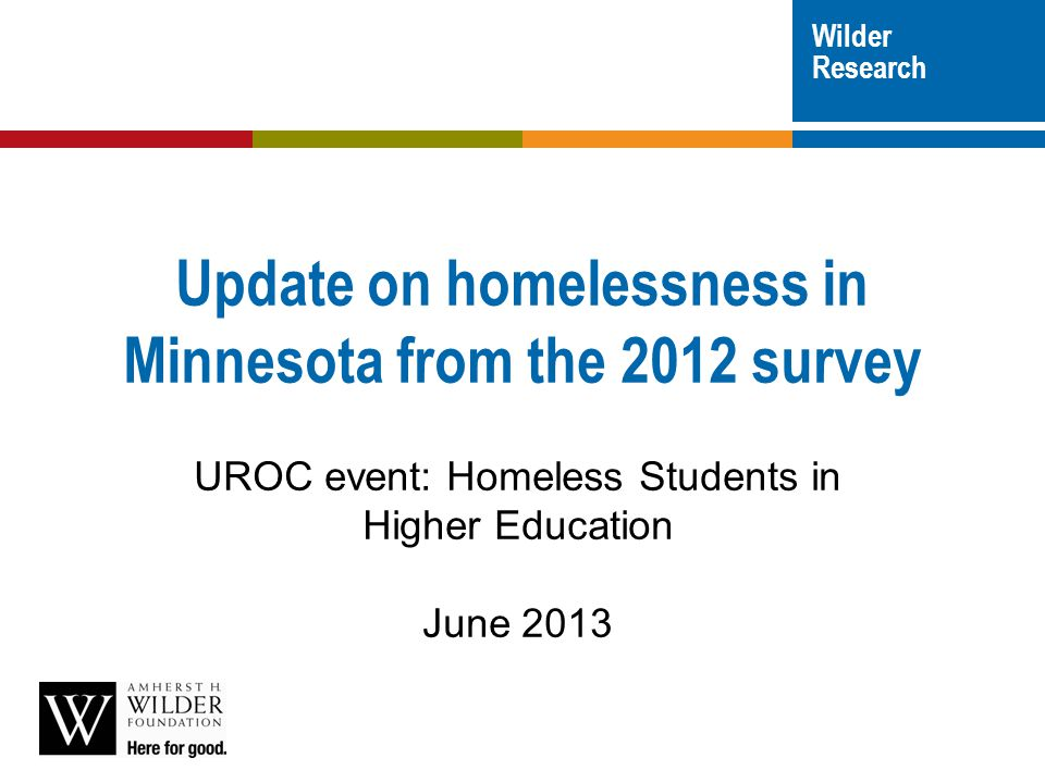  Point in time survey, every 3 years  Trained volunteer interviewers On October 25, 2012:  Interviews in >250 shelters and programs  Outreach locations in >50 cities, towns, and outlying areas  Not a survey of all homeless youth -- primarily those connected to youth-serving agencies About the statewide study wilderresearch.org