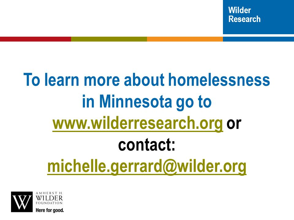 Wilder Research To learn more about homelessness in Minnesota go to www.wilderresearch.org or contact: michelle.gerrard@wilder.org www.wilderresearch.org michelle.gerrard@wilder.org