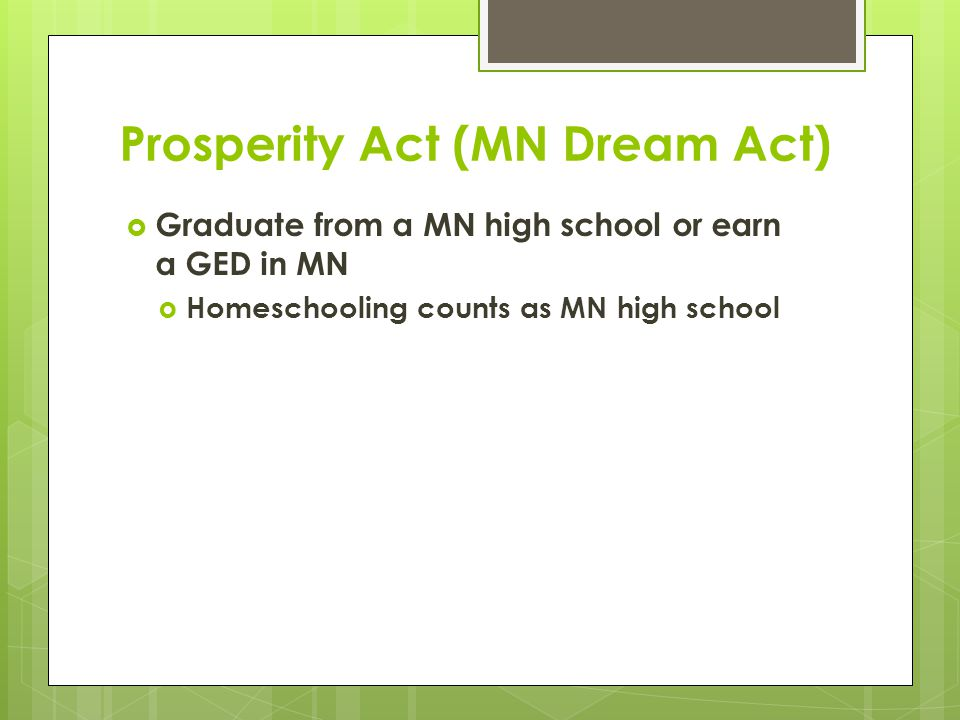 Prosperity Act (MN Dream Act)  Graduate from a MN high school or earn a GED in MN  Homeschooling counts as MN high school