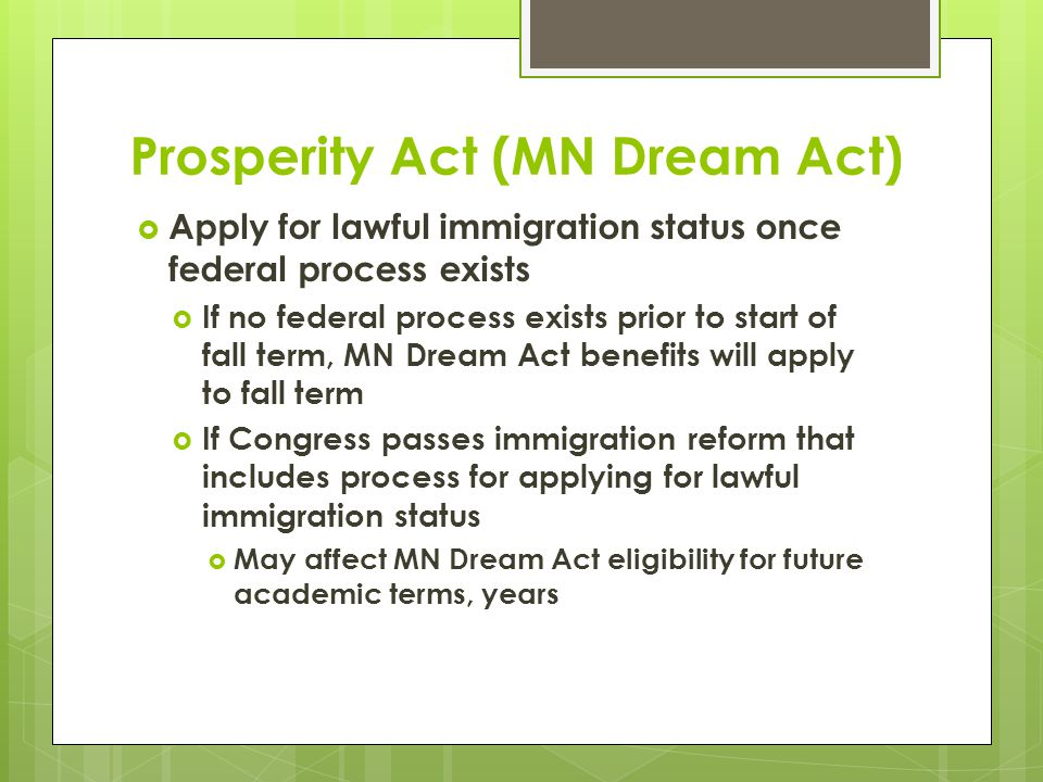 Prosperity Act (MN Dream Act)  Apply for lawful immigration status once federal process exists  If no federal process exists prior to start of fall term, MN Dream Act benefits will apply to fall term  If Congress passes immigration reform that includes process for applying for lawful immigration status  May affect MN Dream Act eligibility for future academic terms, years