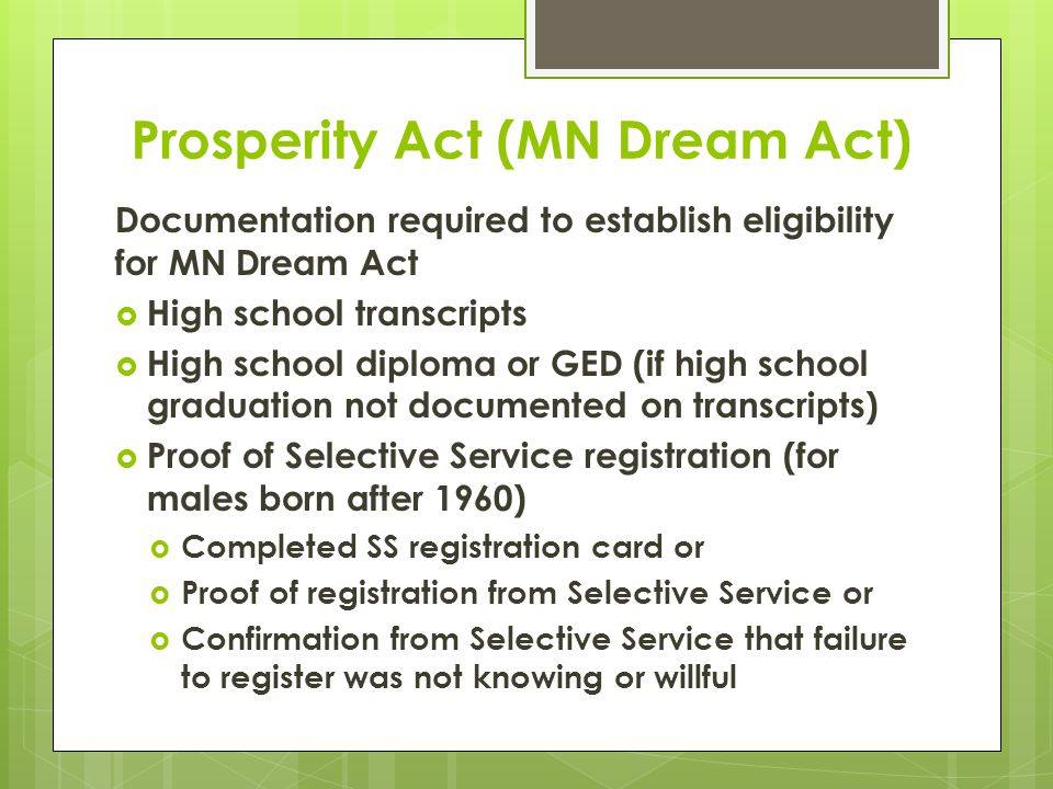 Prosperity Act (MN Dream Act) Documentation required to establish eligibility for MN Dream Act  High school transcripts  High school diploma or GED (if high school graduation not documented on transcripts)  Proof of Selective Service registration (for males born after 1960)  Completed SS registration card or  Proof of registration from Selective Service or  Confirmation from Selective Service that failure to register was not knowing or willful