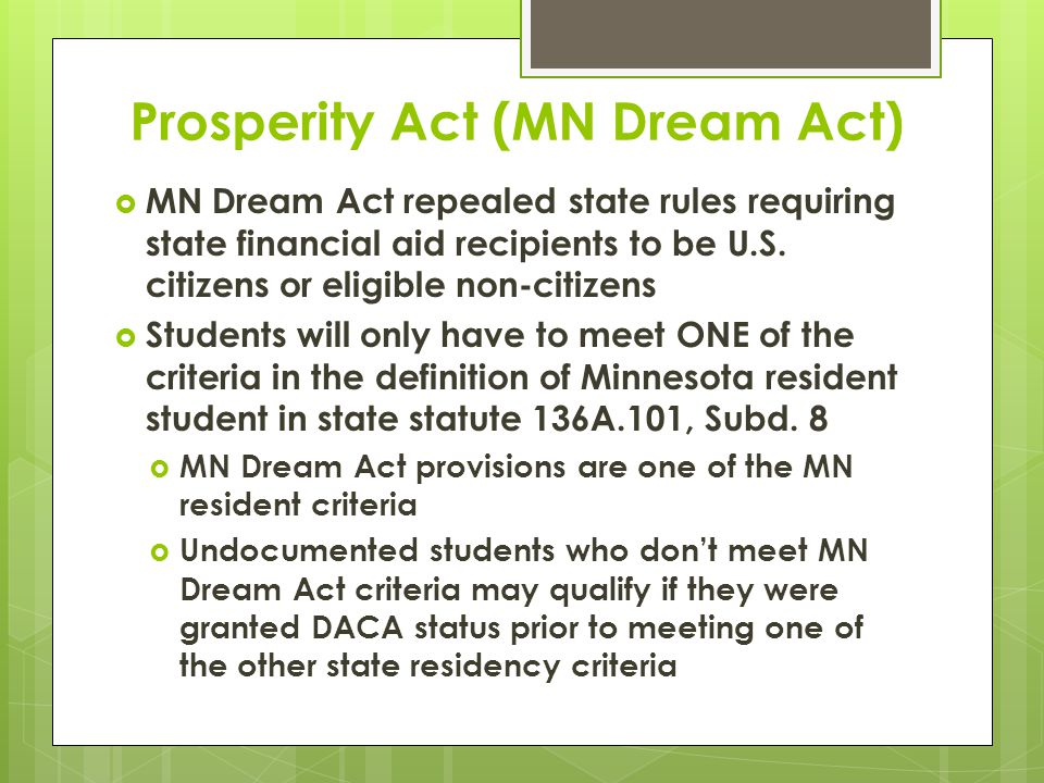 Prosperity Act (MN Dream Act)  MN Dream Act repealed state rules requiring state financial aid recipients to be U.S.