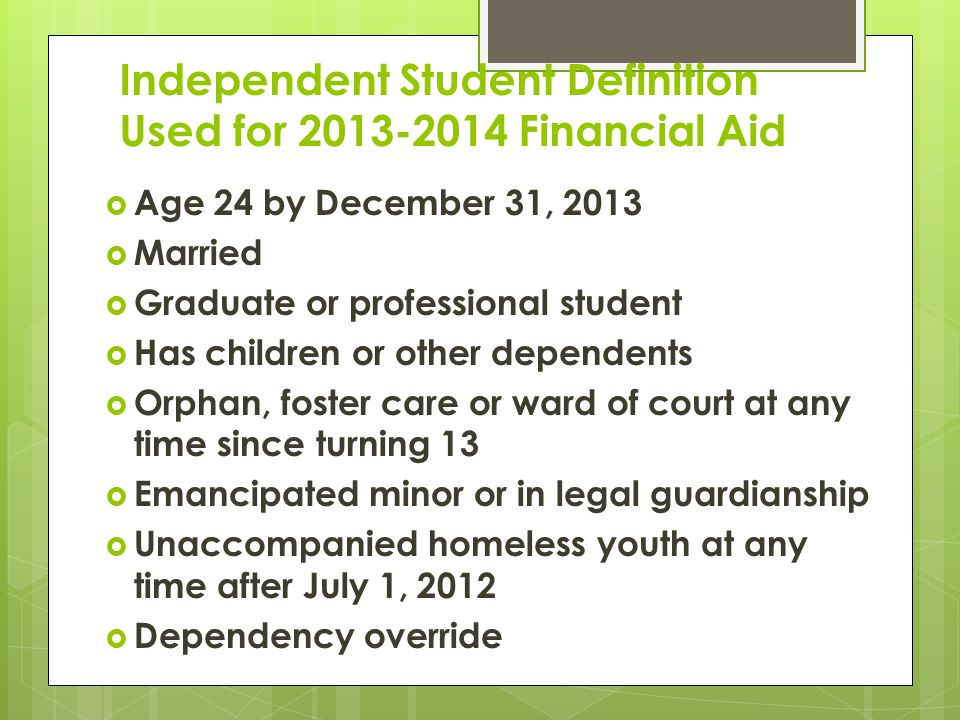 Independent Student Definition Used for 2013-2014 Financial Aid  Age 24 by December 31, 2013  Married  Graduate or professional student  Has children or other dependents  Orphan, foster care or ward of court at any time since turning 13  Emancipated minor or in legal guardianship  Unaccompanied homeless youth at any time after July 1, 2012  Dependency override