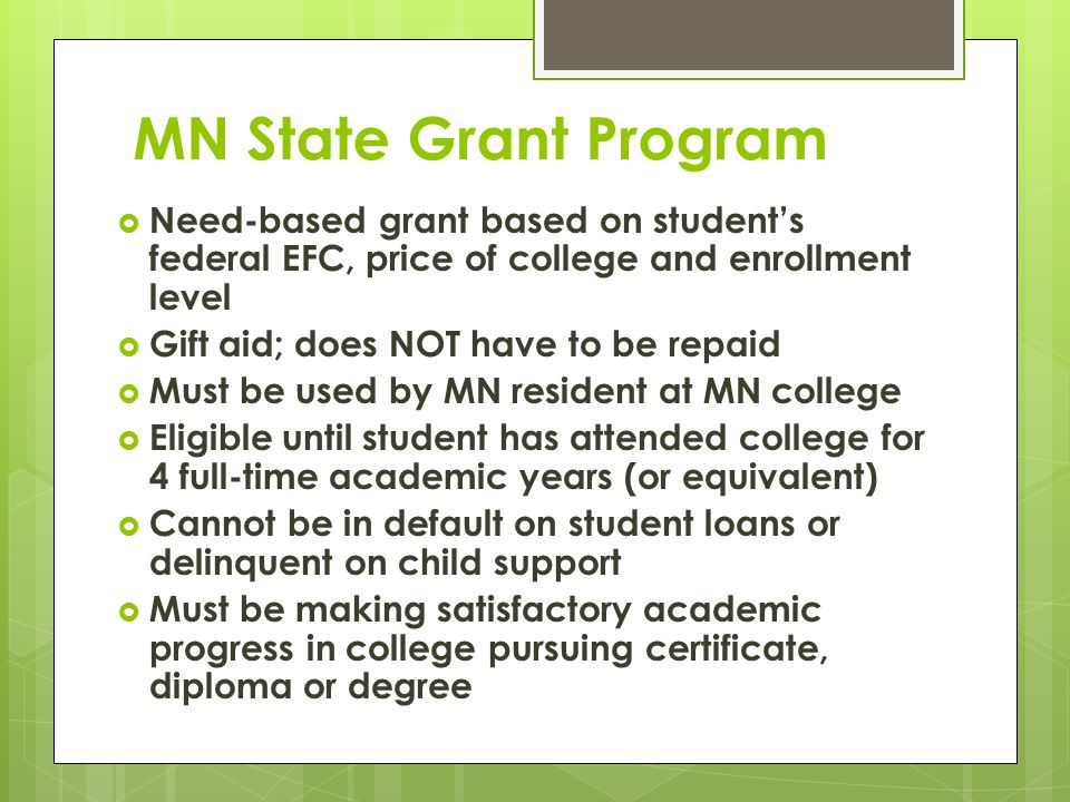 MN State Grant Program  Need-based grant based on student's federal EFC, price of college and enrollment level  Gift aid; does NOT have to be repaid  Must be used by MN resident at MN college  Eligible until student has attended college for 4 full-time academic years (or equivalent)  Cannot be in default on student loans or delinquent on child support  Must be making satisfactory academic progress in college pursuing certificate, diploma or degree