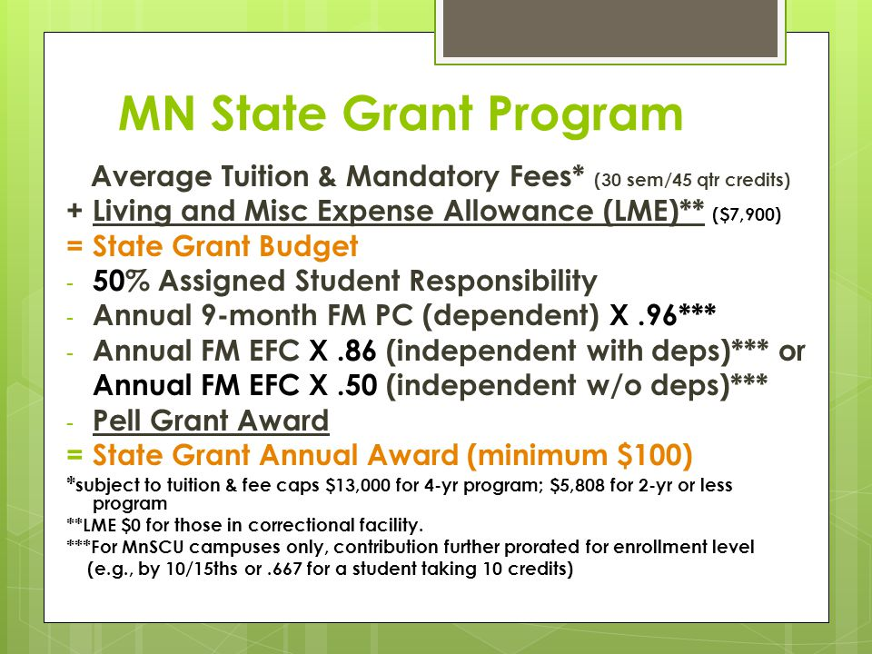 MN State Grant Program Average Tuition & Mandatory Fees* (30 sem/45 qtr credits) +Living and Misc Expense Allowance (LME)** ($7,900) =State Grant Budget - 50% Assigned Student Responsibility - Annual 9-month FM PC (dependent) X.96*** - Annual FM EFC X.86 (independent with deps)*** or Annual FM EFC X.50 (independent w/o deps)*** - Pell Grant Award =State Grant Annual Award (minimum $100) * subject to tuition & fee caps $13,000 for 4-yr program; $5,808 for 2-yr or less program **LME $0 for those in correctional facility.