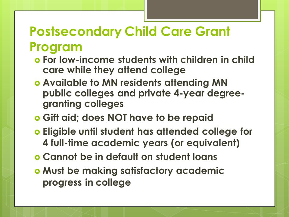 Postsecondary Child Care Grant Program  For low-income students with children in child care while they attend college  Available to MN residents attending MN public colleges and private 4-year degree- granting colleges  Gift aid; does NOT have to be repaid  Eligible until student has attended college for 4 full-time academic years (or equivalent)  Cannot be in default on student loans  Must be making satisfactory academic progress in college