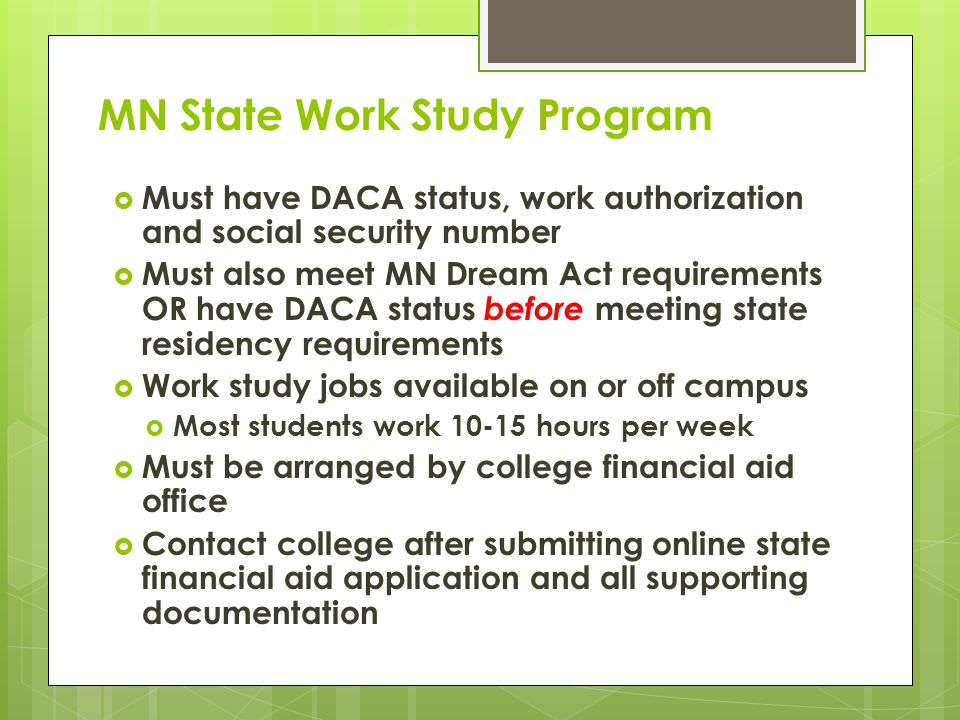 MN State Work Study Program  Must have DACA status, work authorization and social security number  Must also meet MN Dream Act requirements OR have DACA status before meeting state residency requirements  Work study jobs available on or off campus  Most students work 10-15 hours per week  Must be arranged by college financial aid office  Contact college after submitting online state financial aid application and all supporting documentation