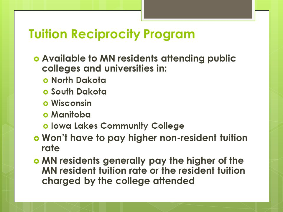 Tuition Reciprocity Program  Available to MN residents attending public colleges and universities in:  North Dakota  South Dakota  Wisconsin  Manitoba  Iowa Lakes Community College  Won't have to pay higher non-resident tuition rate  MN residents generally pay the higher of the MN resident tuition rate or the resident tuition charged by the college attended