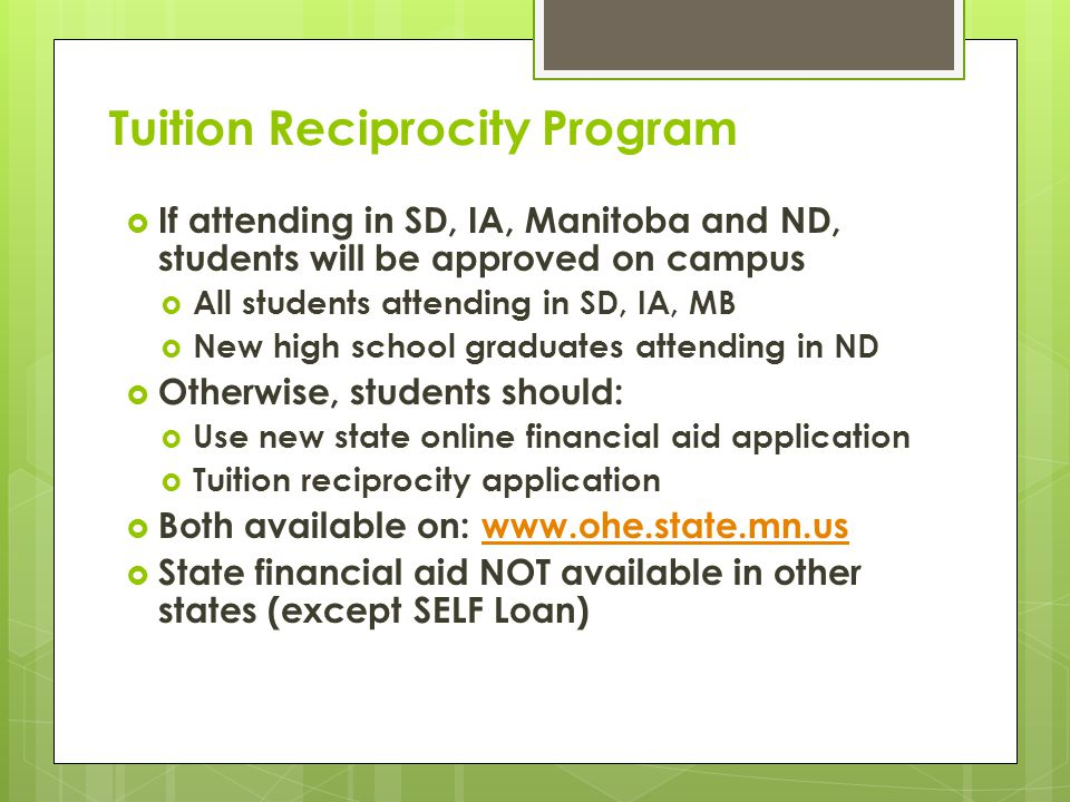 Tuition Reciprocity Program  If attending in SD, IA, Manitoba and ND, students will be approved on campus  All students attending in SD, IA, MB  New high school graduates attending in ND  Otherwise, students should:  Use new state online financial aid application  Tuition reciprocity application  Both available on: www.ohe.state.mn.uswww.ohe.state.mn.us  State financial aid NOT available in other states (except SELF Loan)
