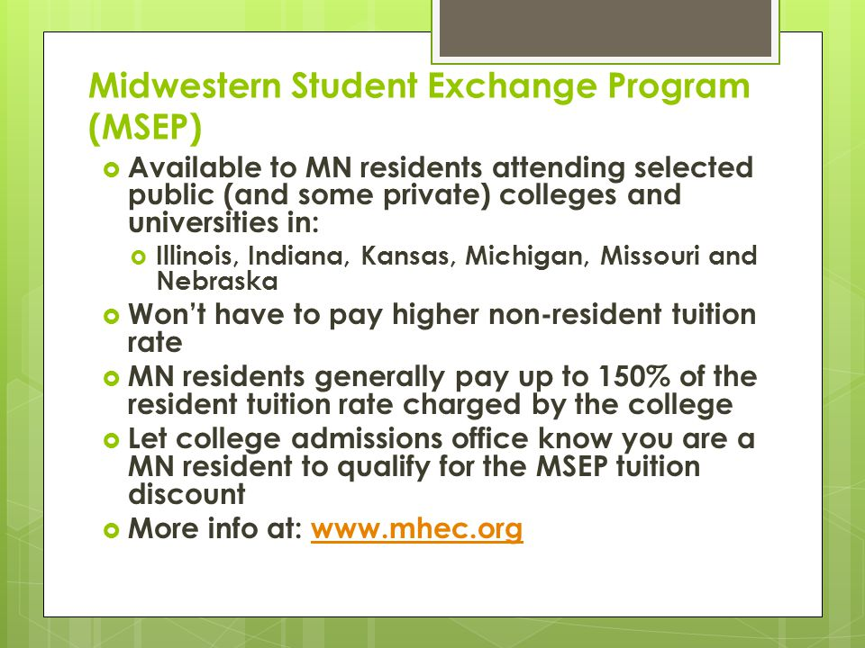 Midwestern Student Exchange Program (MSEP)  Available to MN residents attending selected public (and some private) colleges and universities in:  Illinois, Indiana, Kansas, Michigan, Missouri and Nebraska  Won't have to pay higher non-resident tuition rate  MN residents generally pay up to 150% of the resident tuition rate charged by the college  Let college admissions office know you are a MN resident to qualify for the MSEP tuition discount  More info at: www.mhec.orgwww.mhec.org