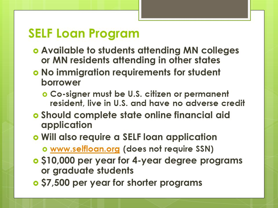 SELF Loan Program  Available to students attending MN colleges or MN residents attending in other states  No immigration requirements for student borrower  Co-signer must be U.S.