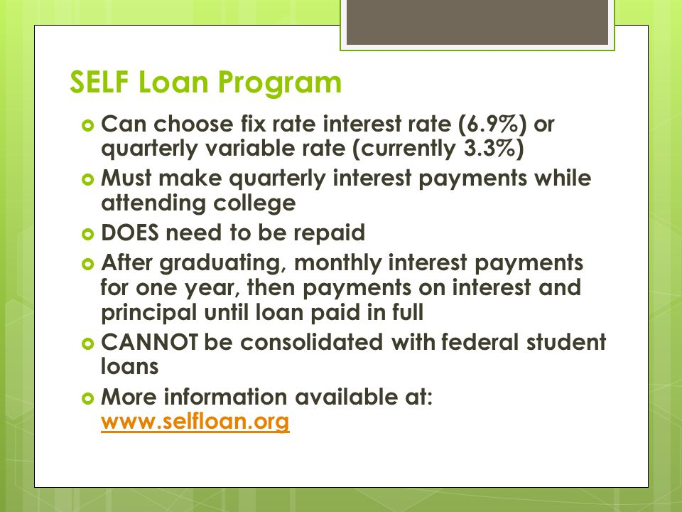 SELF Loan Program  Can choose fix rate interest rate (6.9%) or quarterly variable rate (currently 3.3%)  Must make quarterly interest payments while attending college  DOES need to be repaid  After graduating, monthly interest payments for one year, then payments on interest and principal until loan paid in full  CANNOT be consolidated with federal student loans  More information available at: www.selfloan.org www.selfloan.org