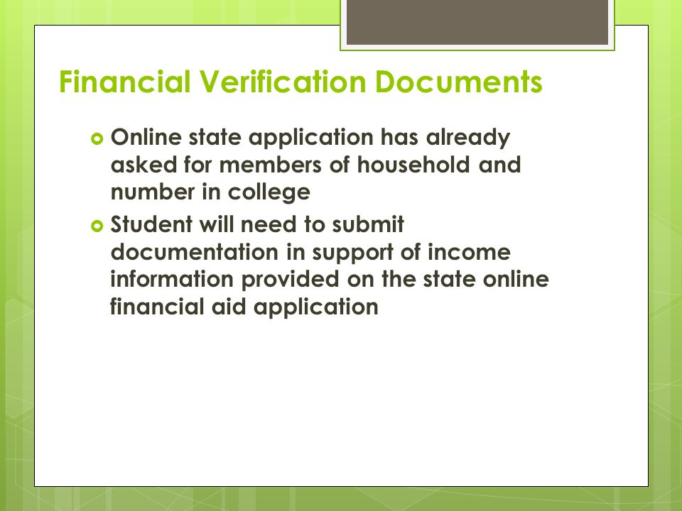 Financial Verification Documents  Online state application has already asked for members of household and number in college  Student will need to submit documentation in support of income information provided on the state online financial aid application