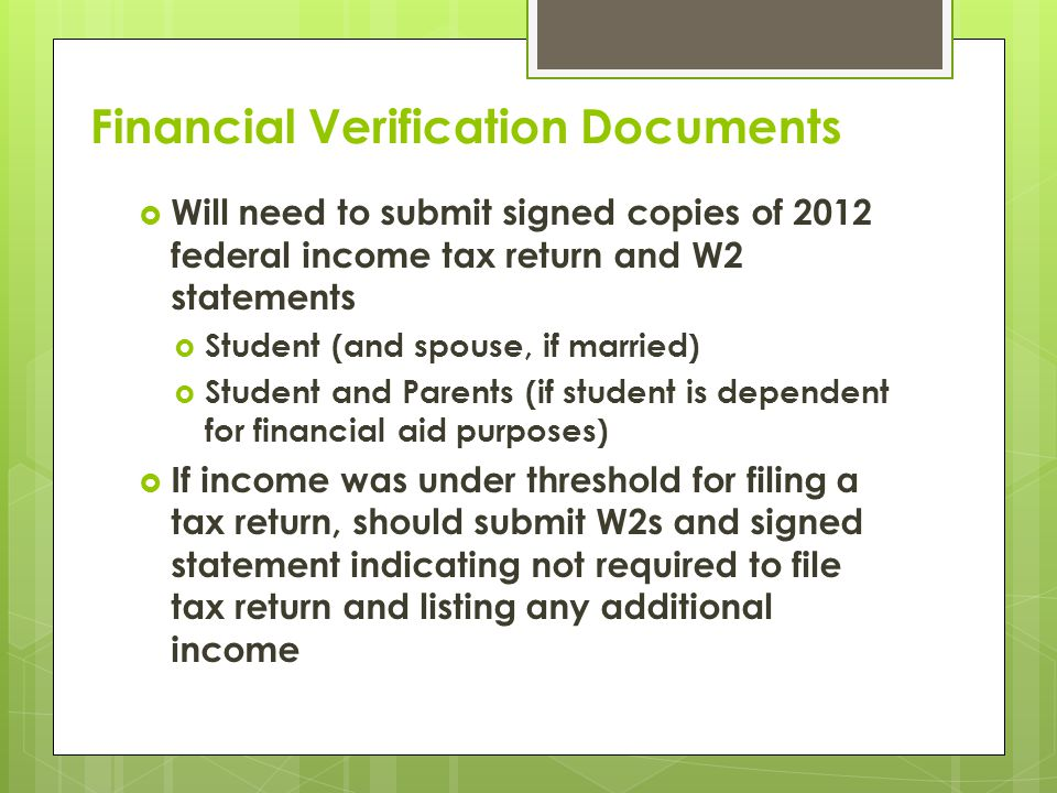 Financial Verification Documents  Will need to submit signed copies of 2012 federal income tax return and W2 statements  Student (and spouse, if married)  Student and Parents (if student is dependent for financial aid purposes)  If income was under threshold for filing a tax return, should submit W2s and signed statement indicating not required to file tax return and listing any additional income