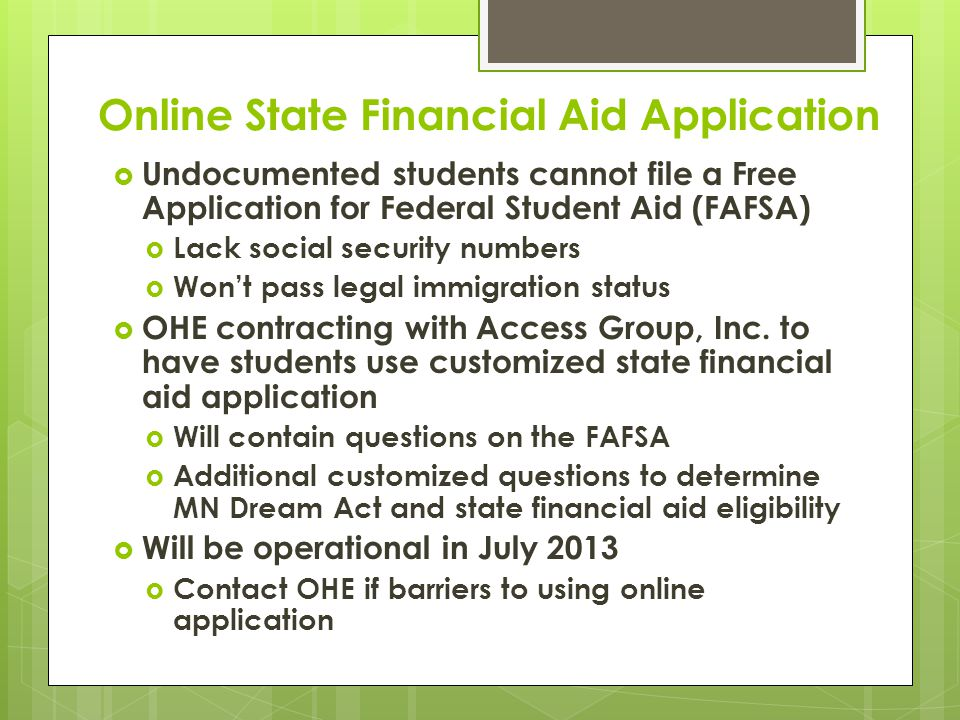 Online State Financial Aid Application  Undocumented students cannot file a Free Application for Federal Student Aid (FAFSA)  Lack social security numbers  Won't pass legal immigration status  OHE contracting with Access Group, Inc.