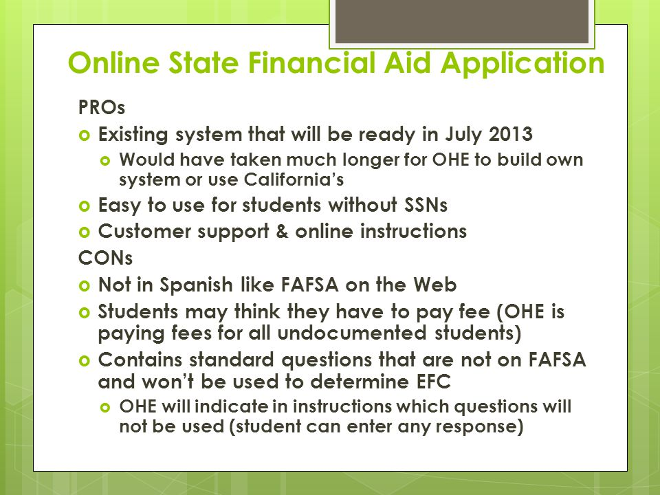Online State Financial Aid Application PROs  Existing system that will be ready in July 2013  Would have taken much longer for OHE to build own system or use California's  Easy to use for students without SSNs  Customer support & online instructions CONs  Not in Spanish like FAFSA on the Web  Students may think they have to pay fee (OHE is paying fees for all undocumented students)  Contains standard questions that are not on FAFSA and won't be used to determine EFC  OHE will indicate in instructions which questions will not be used (student can enter any response)