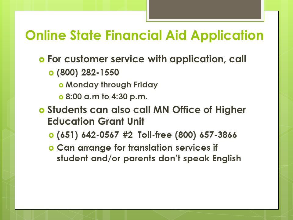 Online State Financial Aid Application  For customer service with application, call  (800) 282-1550  Monday through Friday  8:00 a.m to 4:30 p.m.