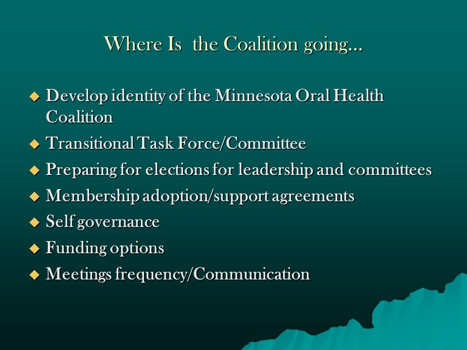 Role of Minnesota Department of Health-Oral Health Unit  Technical support/ Use of MDH facilities  Coordination of work groups and stakeholders  Coalition Coordinator ( ex-officio)  Guidance for grants and funding  Minnesota Oral Health Coalition is a separate entity