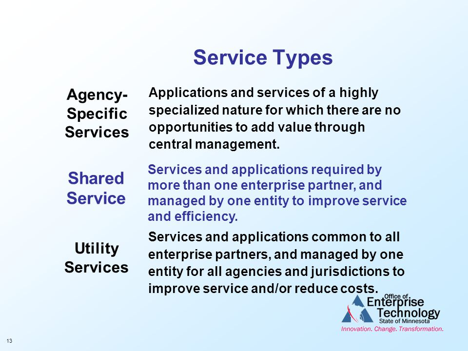 13 Service Types Utility Services Services and applications common to all enterprise partners, and managed by one entity for all agencies and jurisdic