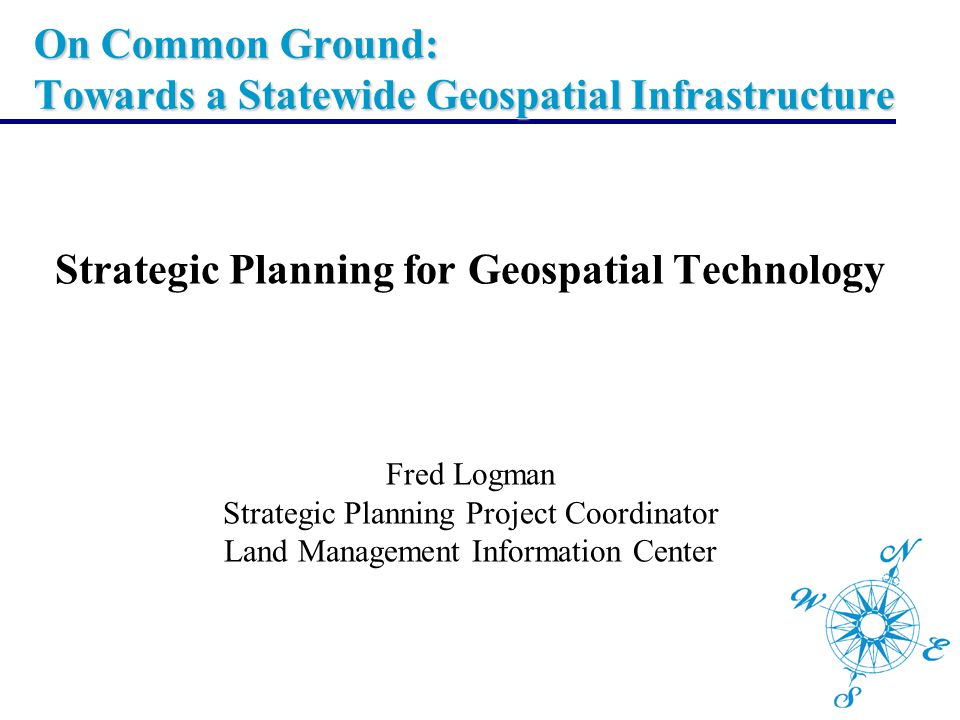 On Common Ground: Towards a Statewide Geospatial Infrastructure Strategic Planning for Geospatial Technology Fred Logman Strategic Planning Project Co