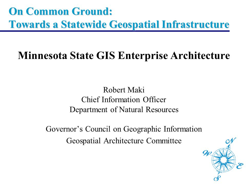 On Common Ground: Towards a Statewide Geospatial Infrastructure Minnesota State GIS Enterprise Architecture Robert Maki Chief Information Officer Depa