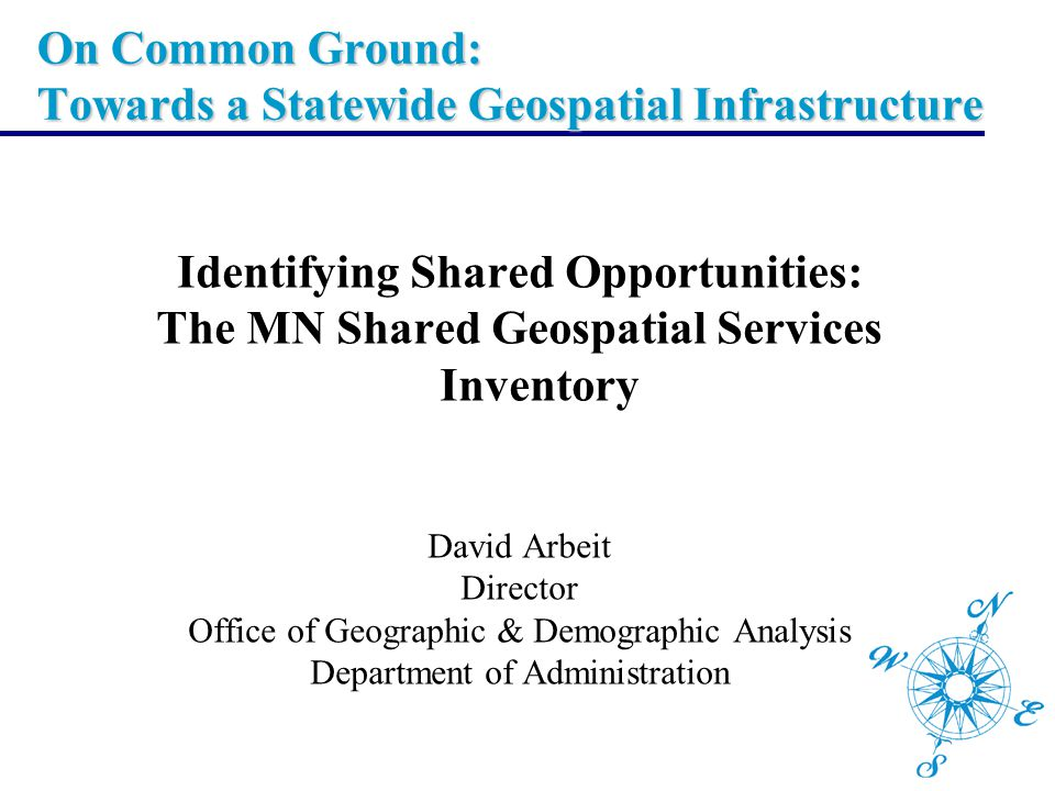 On Common Ground: Towards a Statewide Geospatial Infrastructure Identifying Shared Opportunities: The MN Shared Geospatial Services Inventory David Ar