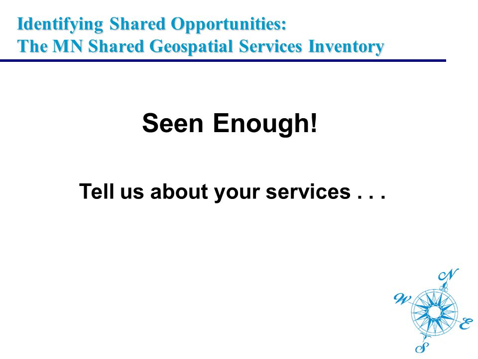 Identifying Shared Opportunities: The MN Shared Geospatial Services Inventory Seen Enough! Tell us about your services...