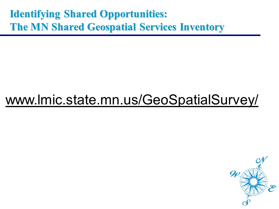 Identifying Shared Opportunities: The MN Shared Geospatial Services Inventory www.lmic.state.mn.us/GeoSpatialSurvey/