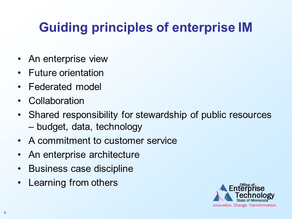 9 Guiding principles of enterprise IM An enterprise view Future orientation Federated model Collaboration Shared responsibility for stewardship of pub