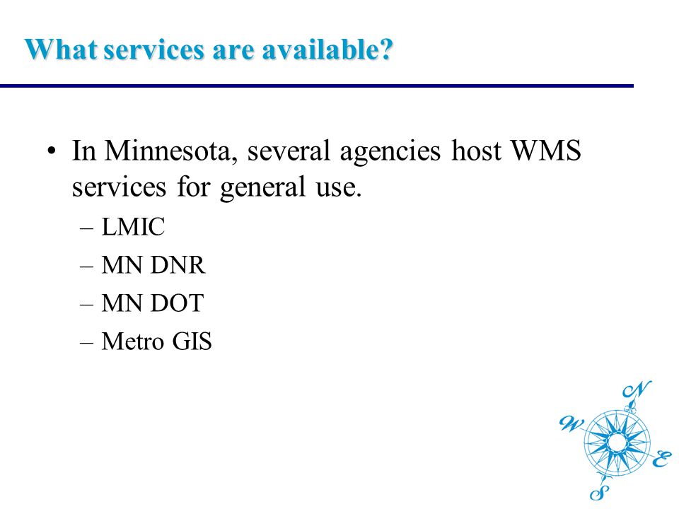 What services are available? In Minnesota, several agencies host WMS services for general use. –LMIC –MN DNR –MN DOT –Metro GIS