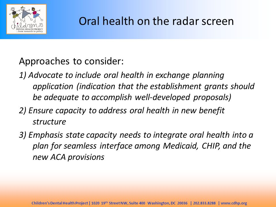 Children's Dental Health Project | 1020 19 th Street NW, Suite 400 Washington, DC 20036 | 202.833.8288 | www.cdhp.org Oral health on the radar screen Approaches to consider: 1) Advocate to include oral health in exchange planning application (indication that the establishment grants should be adequate to accomplish well-developed proposals) 2) Ensure capacity to address oral health in new benefit structure 3) Emphasis state capacity needs to integrate oral health into a plan for seamless interface among Medicaid, CHIP, and the new ACA provisions
