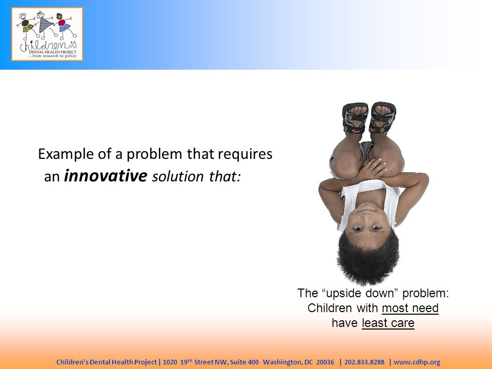 Children's Dental Health Project | 1020 19 th Street NW, Suite 400 Washington, DC 20036 | 202.833.8288 | www.cdhp.org The upside down problem: Children with most need have least care Example of a problem that requires an innovative solution that: