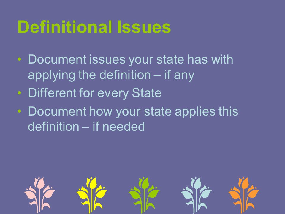 Definitional Issues Document issues your state has with applying the definition – if any Different for every State Document how your state applies this definition – if needed