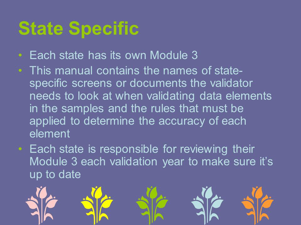 State Specific Each state has its own Module 3 This manual contains the names of state- specific screens or documents the validator needs to look at when validating data elements in the samples and the rules that must be applied to determine the accuracy of each element Each state is responsible for reviewing their Module 3 each validation year to make sure it's up to date