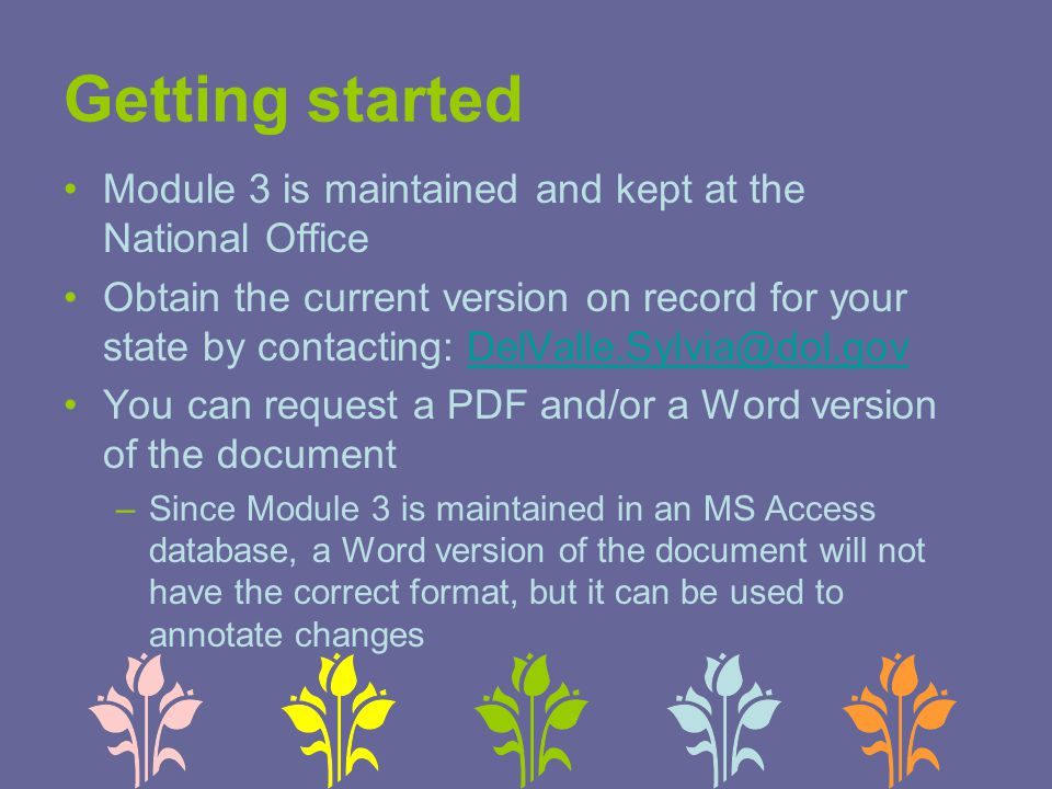 Getting started Module 3 is maintained and kept at the National Office Obtain the current version on record for your state by contacting: DelValle.Sylvia@dol.govDelValle.Sylvia@dol.gov You can request a PDF and/or a Word version of the document –Since Module 3 is maintained in an MS Access database, a Word version of the document will not have the correct format, but it can be used to annotate changes
