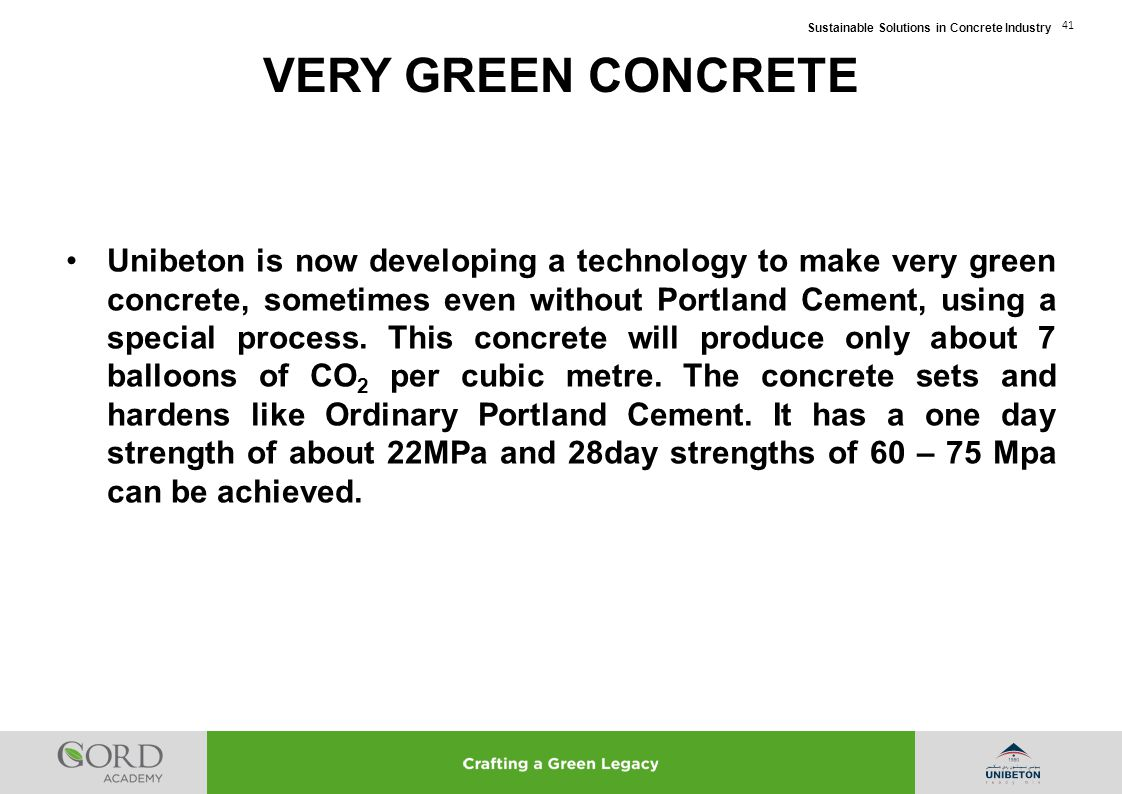 Sustainable Solutions in Concrete Industry 41 Unibeton is now developing a technology to make very green concrete, sometimes even without Portland Cem