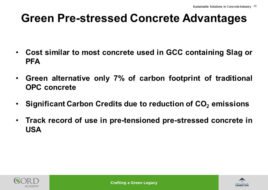 Sustainable Solutions in Concrete Industry 49 Cost similar to most concrete used in GCC containing Slag or PFA Green alternative only 7% of carbon foo