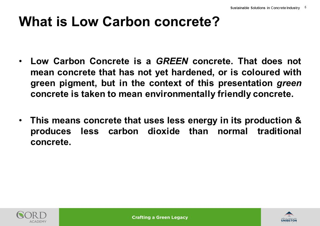 Sustainable Solutions in Concrete Industry 6 Low Carbon Concrete is a GREEN concrete. That does not mean concrete that has not yet hardened, or is col
