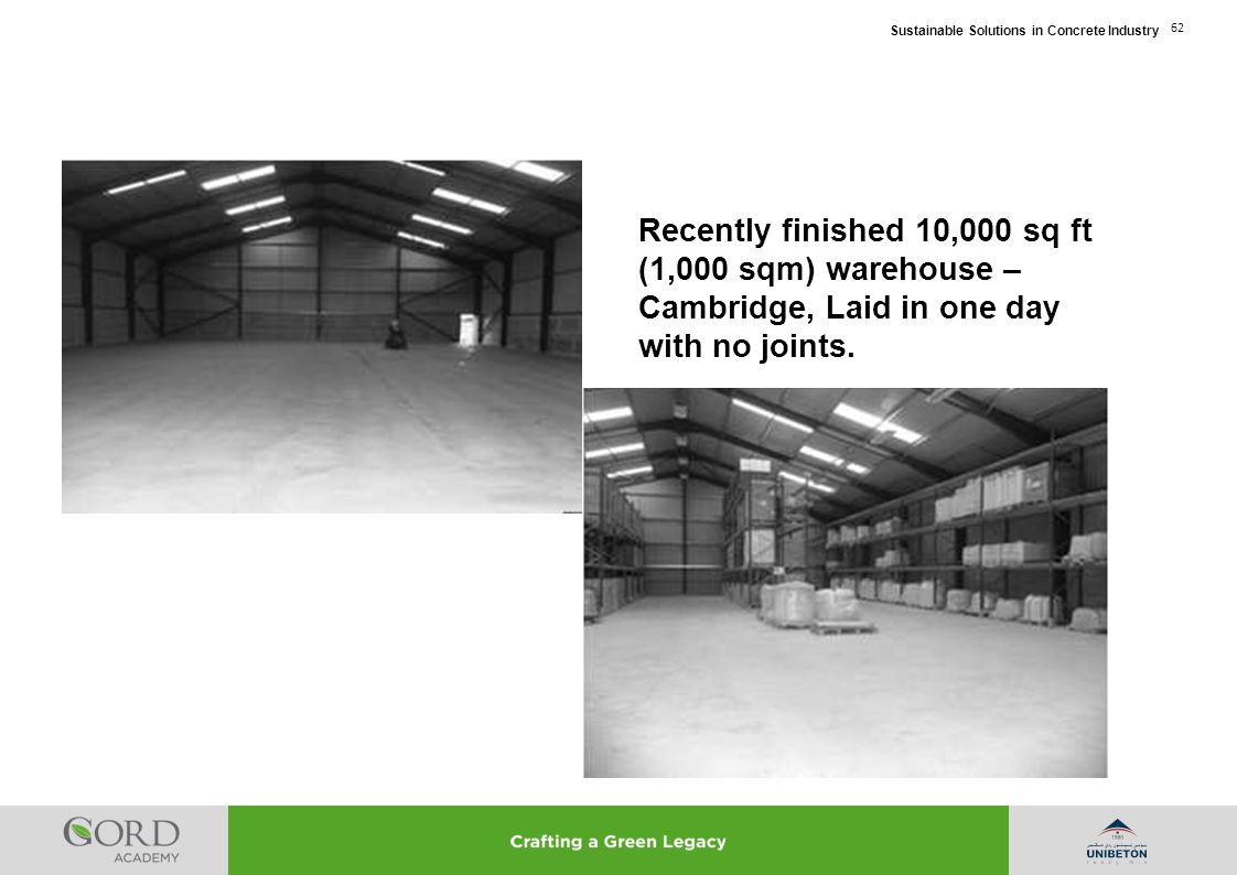 Sustainable Solutions in Concrete Industry 62 Recently finished 10,000 sq ft (1,000 sqm) warehouse – Cambridge, Laid in one day with no joints.