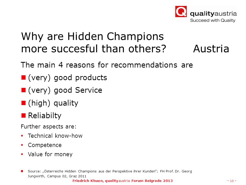 "Friedrich Khuen, qualityaustria Forum Belgrade 2013- 10 - Why are Hidden Champions more succesful than others Austria The main 4 reasons for recommendations are (very) good products (very) good Service (high) quality Reliabilty Further aspects are:  Technical know-how  Competence  Value for money Source: ""Österreichs Hidden Champions aus der Perspektive ihrer Kunden ; FH Prof."