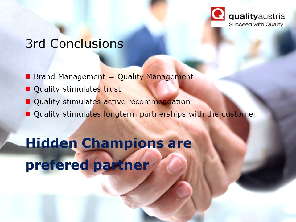 Friedrich Khuen, qualityaustria Forum Belgrade 2013- 11 - 3rd Conclusions Brand Management = Quality Management Quality stimulates trust Quality stimulates active recommendation Quality stimulates longterm partnerships with the customer Hidden Champions are prefered partner
