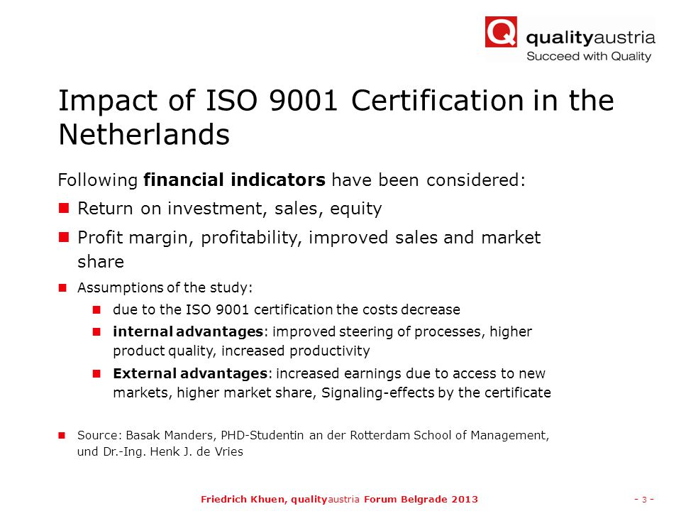 Friedrich Khuen, qualityaustria Forum Belgrade 2013- 4 - Impact of ISO 9001 Certification in the Netherlands The meta analysis has shown, that a certification according to ISO 9001 in most cases the financial results have been improved, especially sales have increased Open issue: is the increase related to higher customer satisfaction or/and to signaling effects of the ISO 9001 certificate.