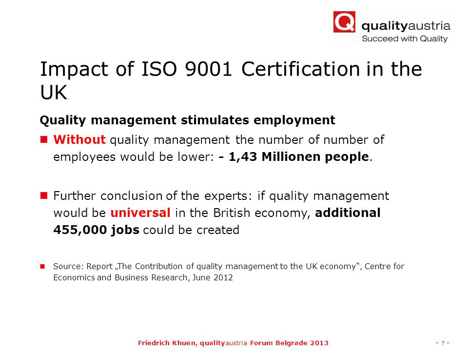 Friedrich Khuen, qualityaustria Forum Belgrade 2013- 7 - Impact of ISO 9001 Certification in the UK Quality management stimulates employment Without quality management the number of number of employees would be lower: - 1,43 Millionen people.