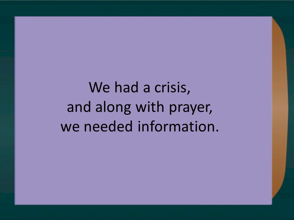 We had a crisis, and along with prayer, we needed information.