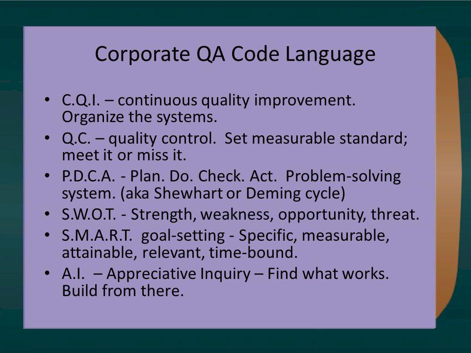 Corporate QA Code Language C.Q.I. – continuous quality improvement. Organize the systems. Q.C. – quality control. Set measurable standard; meet it or