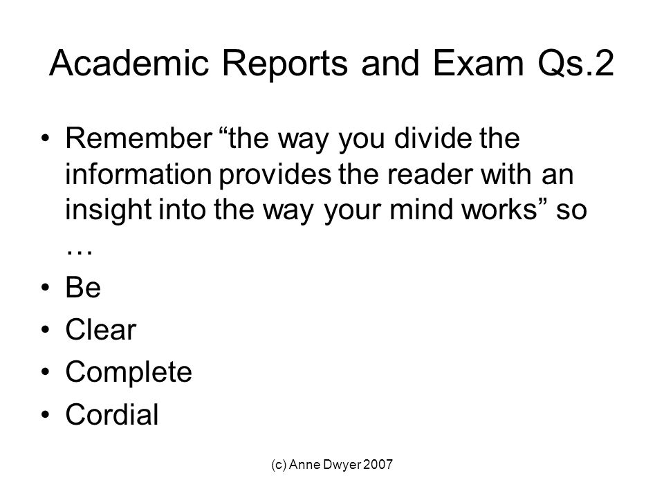 (c) Anne Dwyer 2007 Academic Reports and Exam Qs.2 Remember the way you divide the information provides the reader with an insight into the way your mind works so … Be Clear Complete Cordial