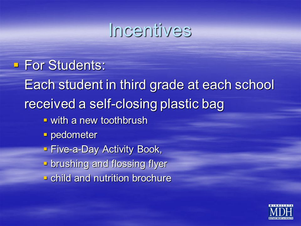 Incentives  For Students: Each student in third grade at each school received a self-closing plastic bag  with a new toothbrush  pedometer  Five-a-Day Activity Book,  brushing and flossing flyer  child and nutrition brochure
