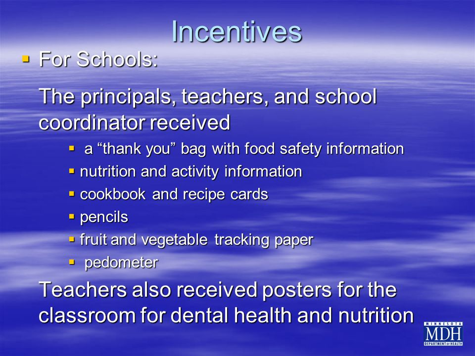 Incentives  For Schools: The principals, teachers, and school coordinator received  a thank you bag with food safety information  nutrition and activity information  cookbook and recipe cards  pencils  fruit and vegetable tracking paper  pedometer Teachers also received posters for the classroom for dental health and nutrition